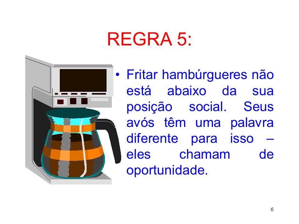 6 REGRA 5: Fritar hambúrgueres não está abaixo da sua posição social. Seus avós têm uma palavra diferente para isso – eles chamam de oportunidade.