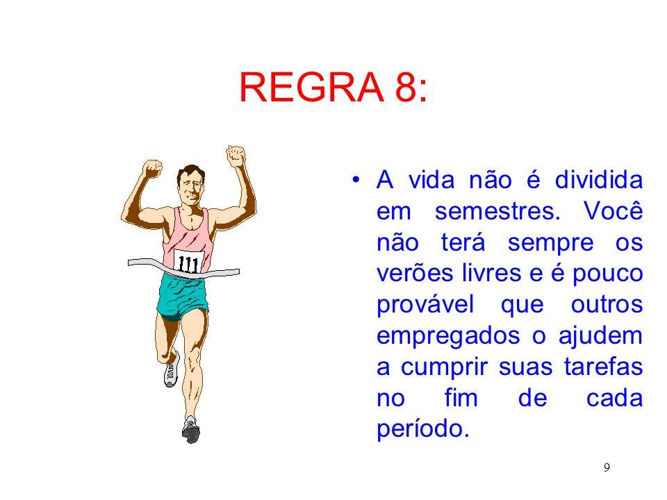 9 REGRA 8: A vida não é dividida em semestres. Você não terá sempre os verões livres e é pouco provável que outros empregados o ajudem a cumprir suas