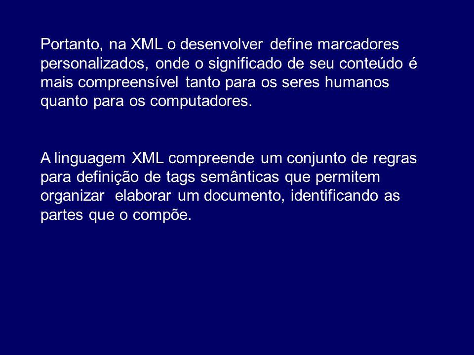 Portanto, na XML o desenvolver define marcadores personalizados, onde o significado de seu conteúdo é mais compreensível tanto para os seres humanos q