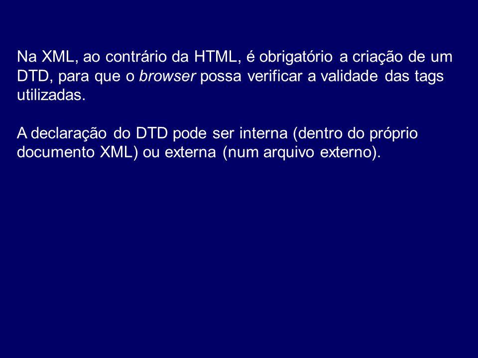 Na XML, ao contrário da HTML, é obrigatório a criação de um DTD, para que o browser possa verificar a validade das tags utilizadas. A declaração do DT