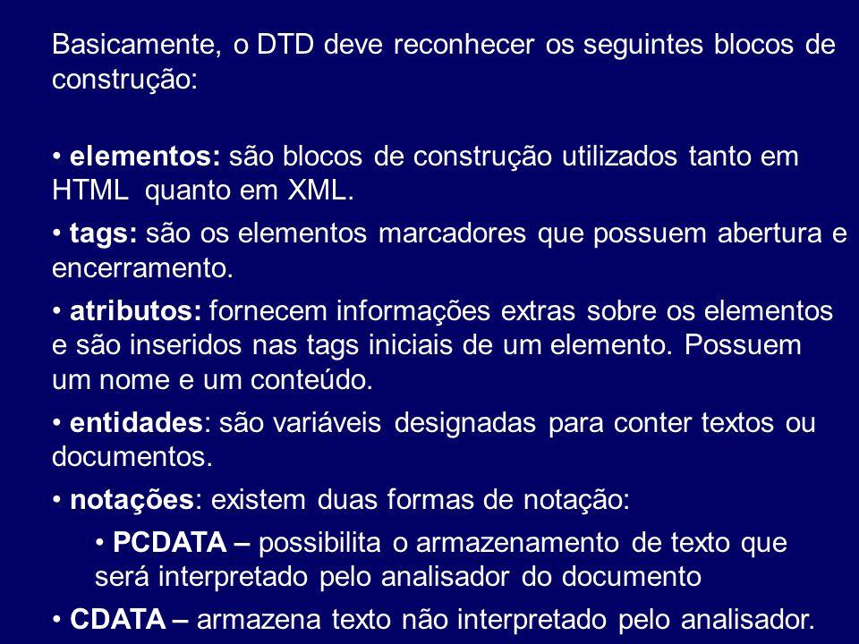 Basicamente, o DTD deve reconhecer os seguintes blocos de construção: elementos: são blocos de construção utilizados tanto em HTML quanto em XML. tags