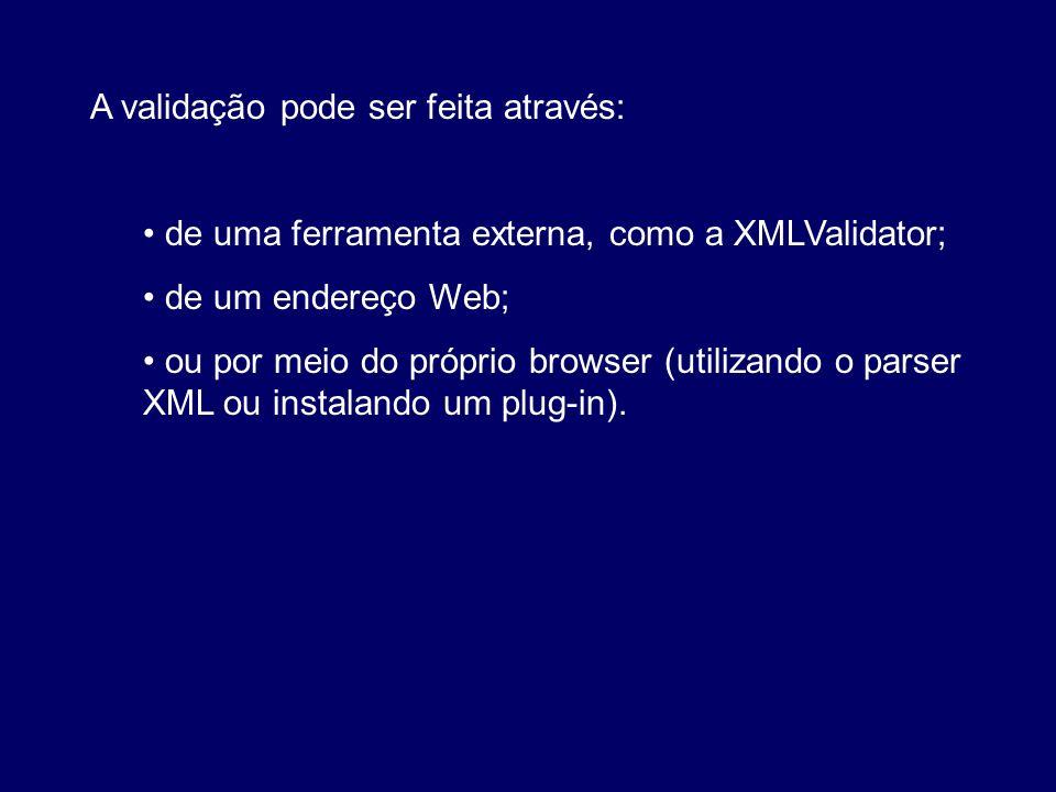 A validação pode ser feita através: de uma ferramenta externa, como a XMLValidator; de um endereço Web; ou por meio do próprio browser (utilizando o p