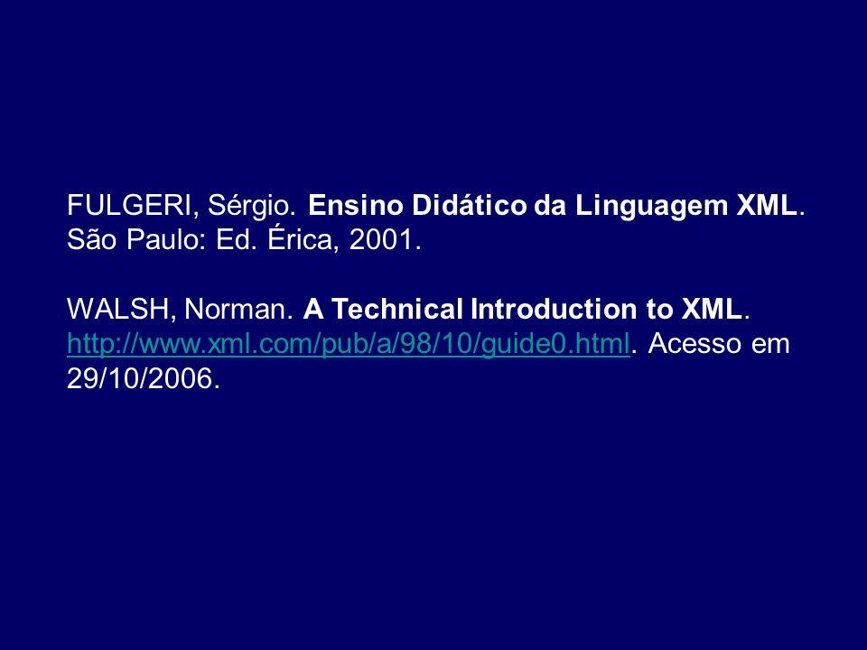 FULGERI, Sérgio. Ensino Didático da Linguagem XML. São Paulo: Ed. Érica, 2001. WALSH, Norman. A Technical Introduction to XML. http://www.xml.com/pub/