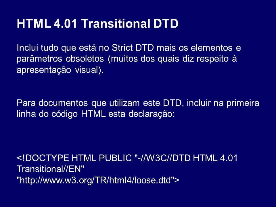 HTML 4.01 Transitional DTD Inclui tudo que está no Strict DTD mais os elementos e parâmetros obsoletos (muitos dos quais diz respeito à apresentação v