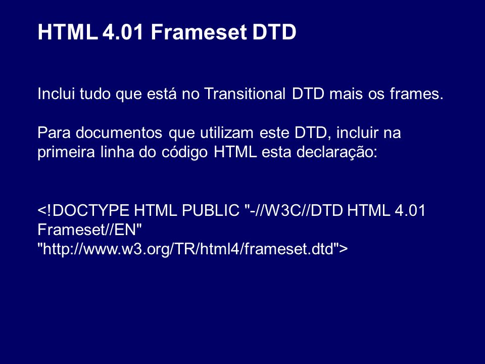 HTML 4.01 Frameset DTD Inclui tudo que está no Transitional DTD mais os frames. Para documentos que utilizam este DTD, incluir na primeira linha do có