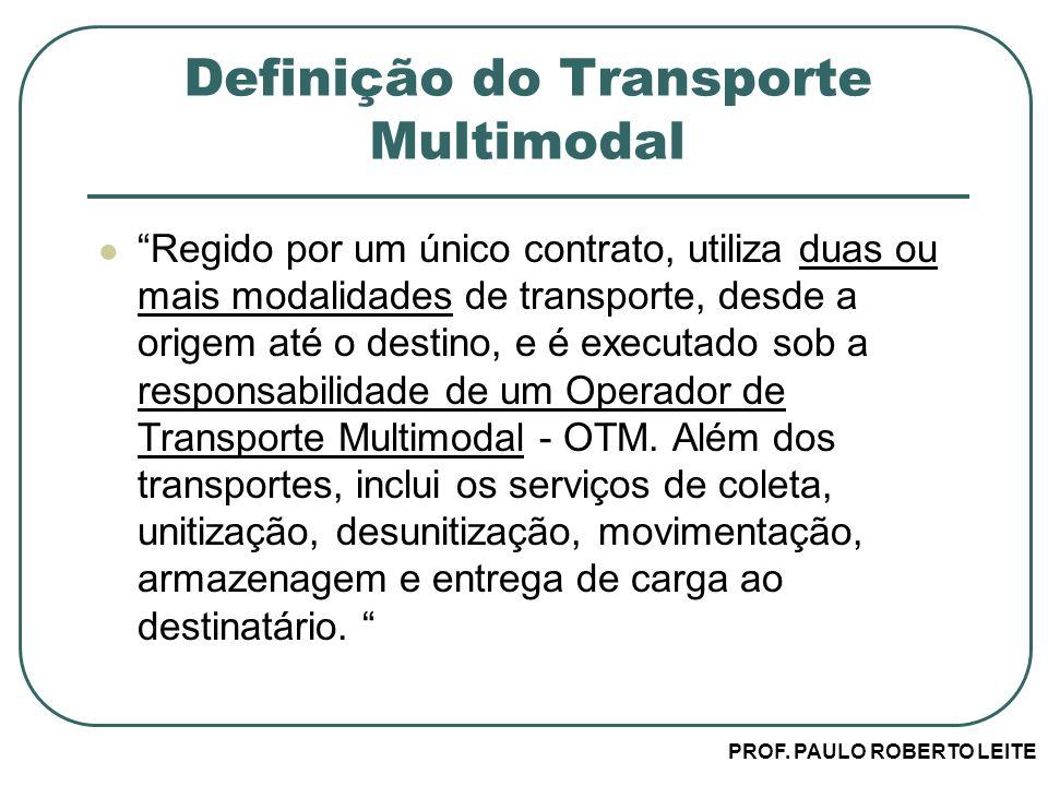PROF. PAULO ROBERTO LEITE Definição do Transporte Multimodal Regido por um único contrato, utiliza duas ou mais modalidades de transporte, desde a ori
