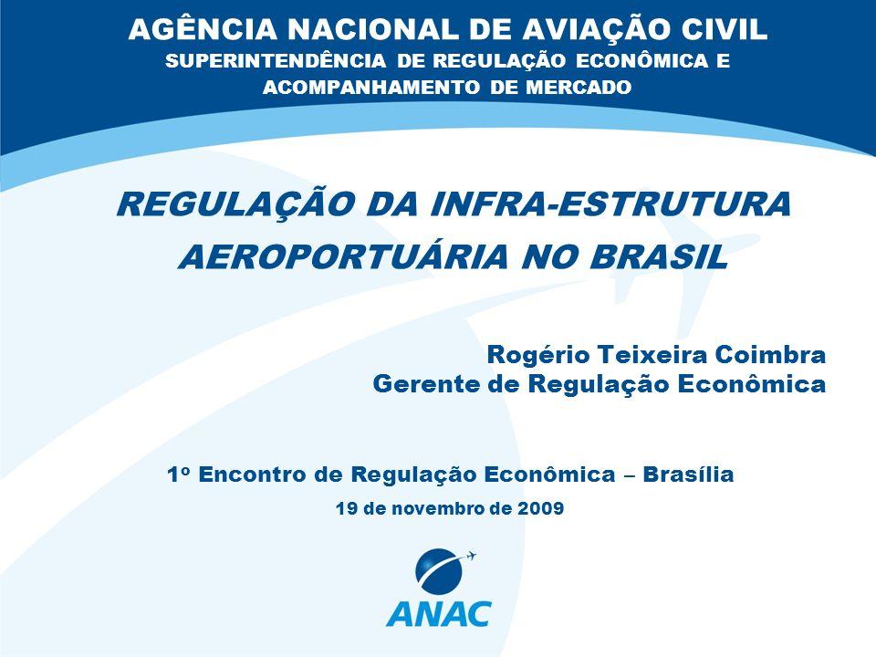 AGÊNCIA NACIONAL DE AVIAÇÃO CIVIL SUPERINTENDÊNCIA DE REGULAÇÃO ECONÔMICA E ACOMPANHAMENTO DE MERCADO REGULAÇÃO DA INFRA-ESTRUTURA AEROPORTUÁRIA NO BRASIL Rogério Teixeira Coimbra Gerente de Regulação Econômica 1 o Encontro de Regulação Econômica – Brasília 19 de novembro de 2009