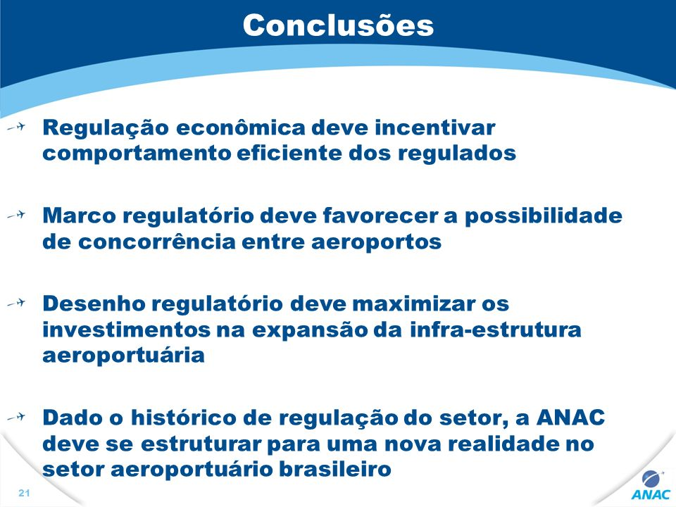 Conclusões Regulação econômica deve incentivar comportamento eficiente dos regulados Marco regulatório deve favorecer a possibilidade de concorrência entre aeroportos Desenho regulatório deve maximizar os investimentos na expansão da infra-estrutura aeroportuária Dado o histórico de regulação do setor, a ANAC deve se estruturar para uma nova realidade no setor aeroportuário brasileiro 21