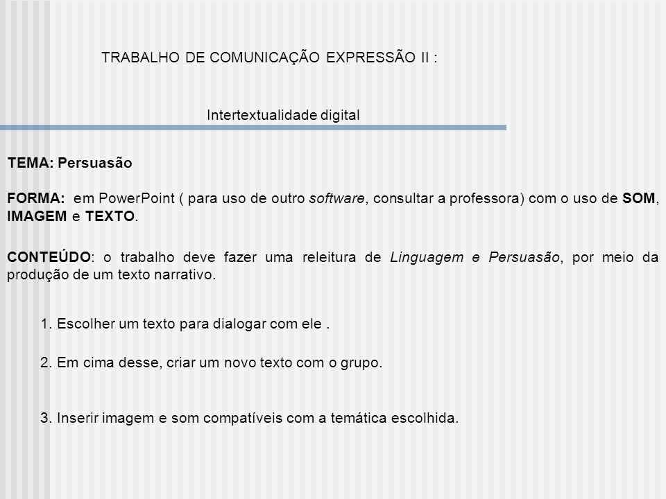 TRABALHO DE COMUNICAÇÃO EXPRESSÃO II : Intertextualidade digital TEMA: Persuasão FORMA: em PowerPoint ( para uso de outro software, consultar a profes