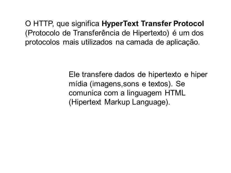 O HTTP, que significa HyperText Transfer Protocol (Protocolo de Transferência de Hipertexto) é um dos protocolos mais utilizados na camada de aplicaçã