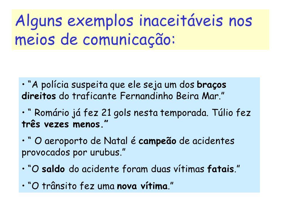 Alguns exemplos inaceitáveis nos meios de comunicação: A polícia suspeita que ele seja um dos braços direitos do traficante Fernandinho Beira Mar. Rom