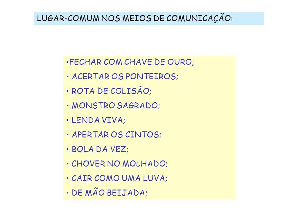 LUGAR-COMUM NOS MEIOS DE COMUNICAÇÃO: FECHAR COM CHAVE DE OURO; ACERTAR OS PONTEIROS; ROTA DE COLISÃO; MONSTRO SAGRADO; LENDA VIVA; APERTAR OS CINTOS;