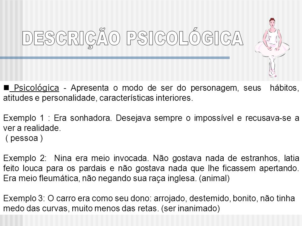 Psicológica - Apresenta o modo de ser do personagem, seus hábitos, atitudes e personalidade, características interiores. Exemplo 1 : Era sonhadora. De