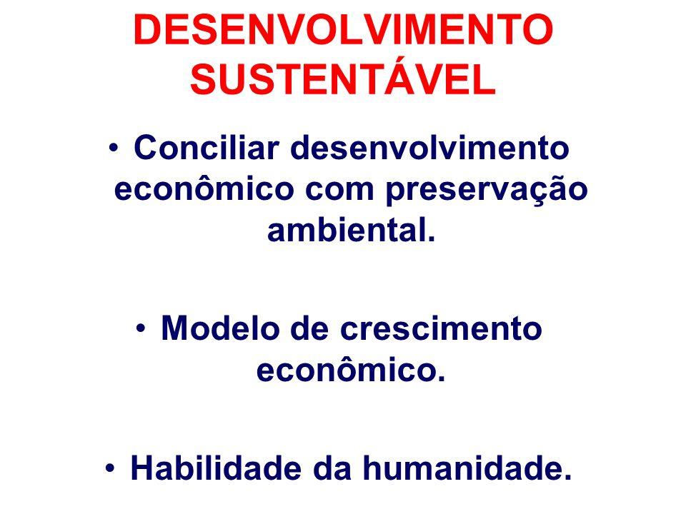 DESENVOLVIMENTO SUSTENTÁVEL Conciliar desenvolvimento econômico com preservação ambiental. Modelo de crescimento econômico. Habilidade da humanidade.