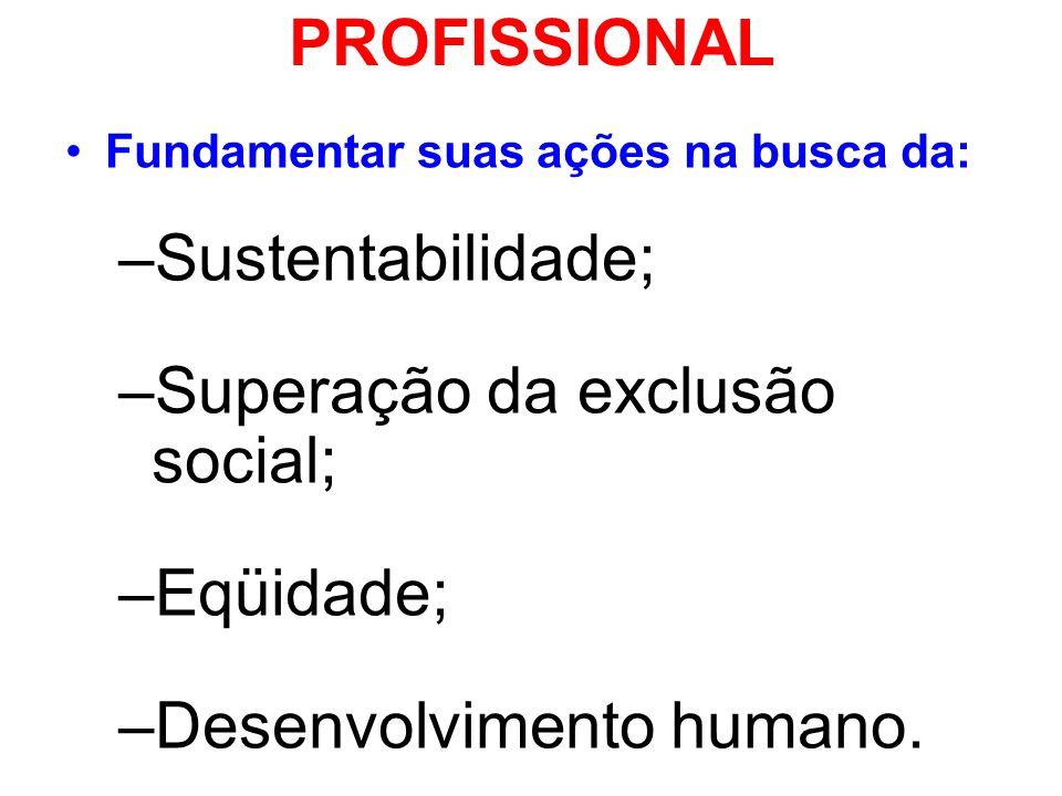 PROFISSIONAL Fundamentar suas ações na busca da: –Sustentabilidade; –Superação da exclusão social; –Eqüidade; –Desenvolvimento humano.