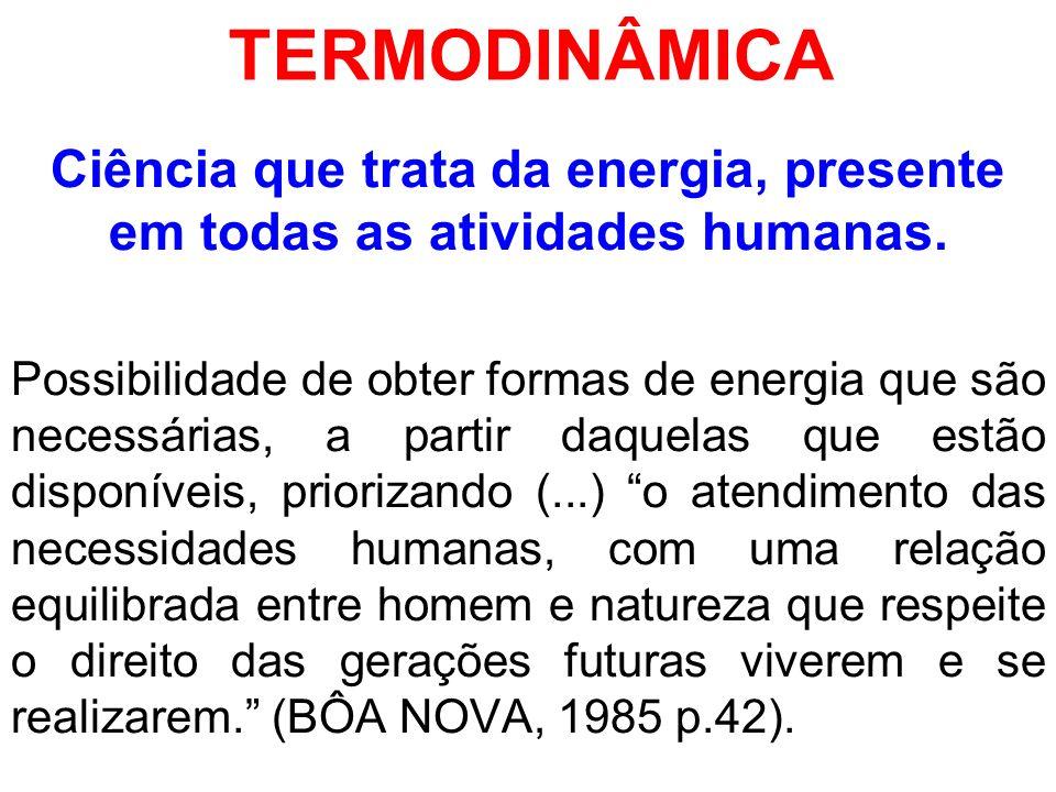 TERMODINÂMICA Ciência que trata da energia, presente em todas as atividades humanas. Possibilidade de obter formas de energia que são necessárias, a p