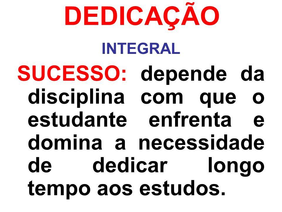 DEDICAÇÃO INTEGRAL SUCESSO: depende da disciplina com que o estudante enfrenta e domina a necessidade de dedicar longo tempo aos estudos.