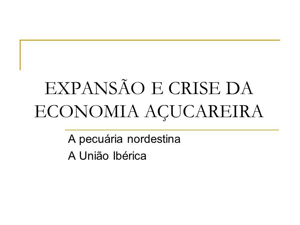 EXPANSÃO E CRISE DA ECONOMIA AÇUCAREIRA A pecuária nordestina A União Ibérica