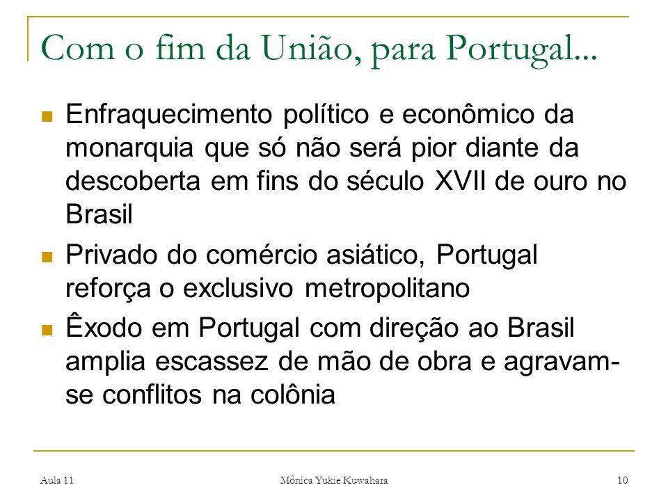 Aula 11 Mônica Yukie Kuwahara 10 Com o fim da União, para Portugal... Enfraquecimento político e econômico da monarquia que só não será pior diante da