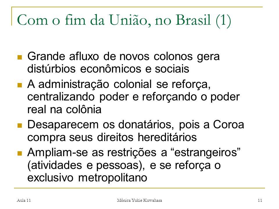 Aula 11 Mônica Yukie Kuwahara 11 Com o fim da União, no Brasil (1) Grande afluxo de novos colonos gera distúrbios econômicos e sociais A administração