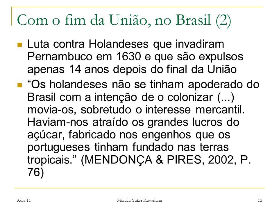 Aula 11 Mônica Yukie Kuwahara 12 Com o fim da União, no Brasil (2) Luta contra Holandeses que invadiram Pernambuco em 1630 e que são expulsos apenas 1
