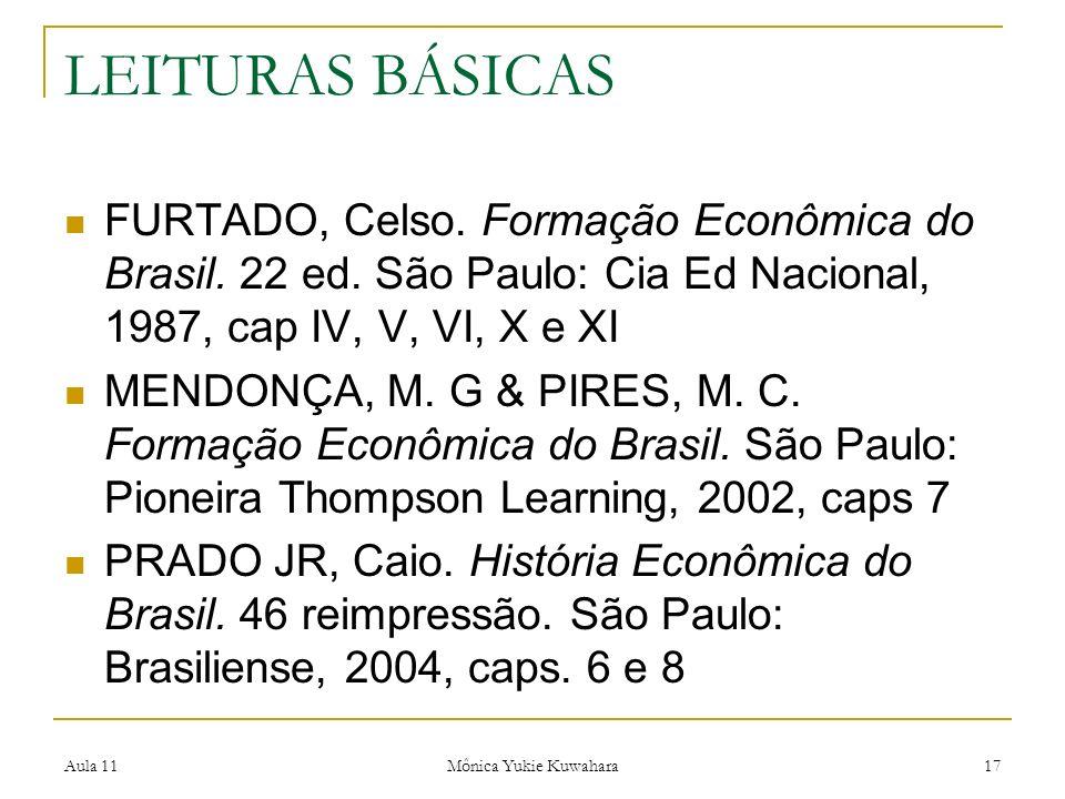 Aula 11 Mônica Yukie Kuwahara 17 LEITURAS BÁSICAS FURTADO, Celso. Formação Econômica do Brasil. 22 ed. São Paulo: Cia Ed Nacional, 1987, cap IV, V, VI