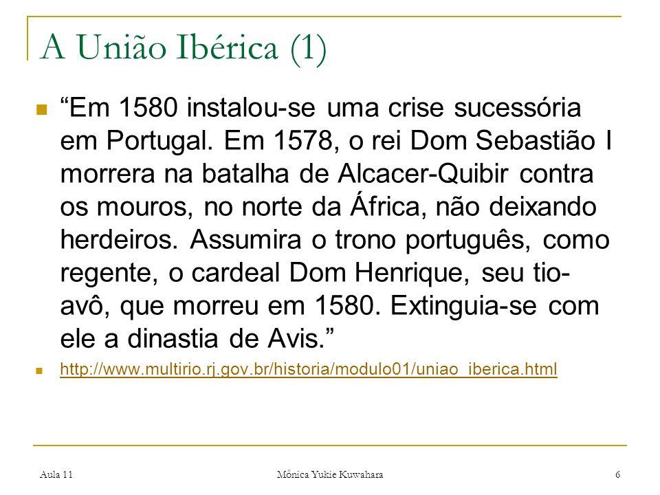 Aula 11 Mônica Yukie Kuwahara 6 A União Ibérica (1) Em 1580 instalou-se uma crise sucessória em Portugal. Em 1578, o rei Dom Sebastião I morrera na ba