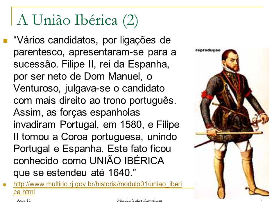 Aula 11 Mônica Yukie Kuwahara 7 A União Ibérica (2) Vários candidatos, por ligações de parentesco, apresentaram-se para a sucessão. Filipe II, rei da