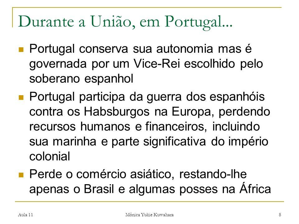 Aula 11 Mônica Yukie Kuwahara 8 Durante a União, em Portugal... Portugal conserva sua autonomia mas é governada por um Vice-Rei escolhido pelo soberan