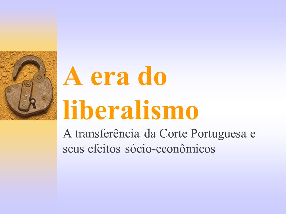 A era do liberalismo A transferência da Corte Portuguesa e seus efeitos sócio-econômicos