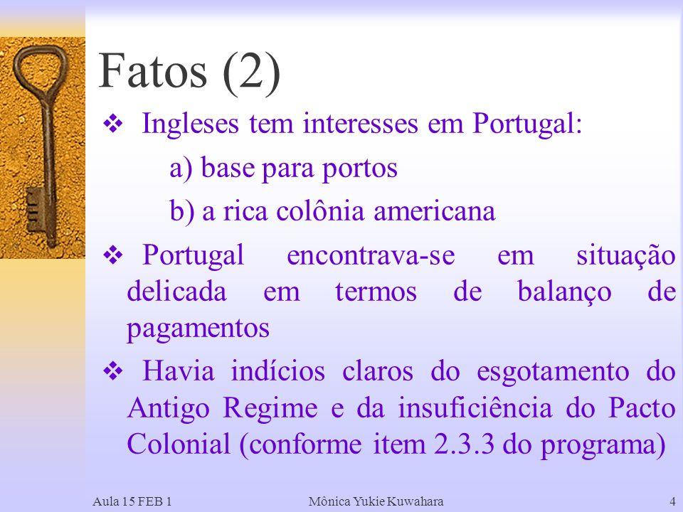 Aula 15 FEB 1Mônica Yukie Kuwahara4 Ingleses tem interesses em Portugal: a) base para portos b) a rica colônia americana Portugal encontrava-se em situação delicada em termos de balanço de pagamentos Havia indícios claros do esgotamento do Antigo Regime e da insuficiência do Pacto Colonial (conforme item 2.3.3 do programa) Fatos (2)
