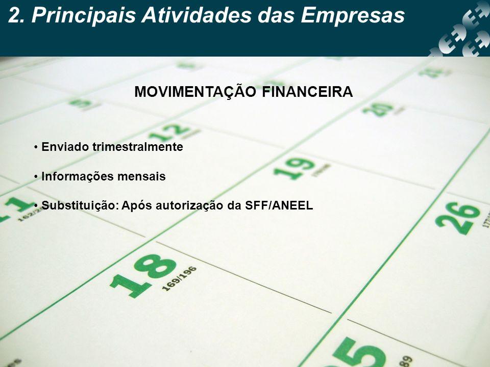 2. Principais Atividades das Empresas MOVIMENTAÇÃO FINANCEIRA Enviado trimestralmente Informações mensais Substituição: Após autorização da SFF/ANEEL