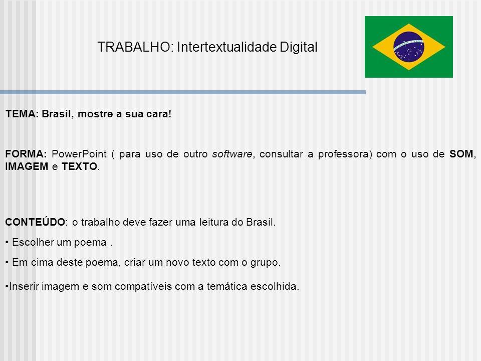 TRABALHO: Intertextualidade Digital TEMA: Brasil, mostre a sua cara! FORMA: PowerPoint ( para uso de outro software, consultar a professora) com o uso
