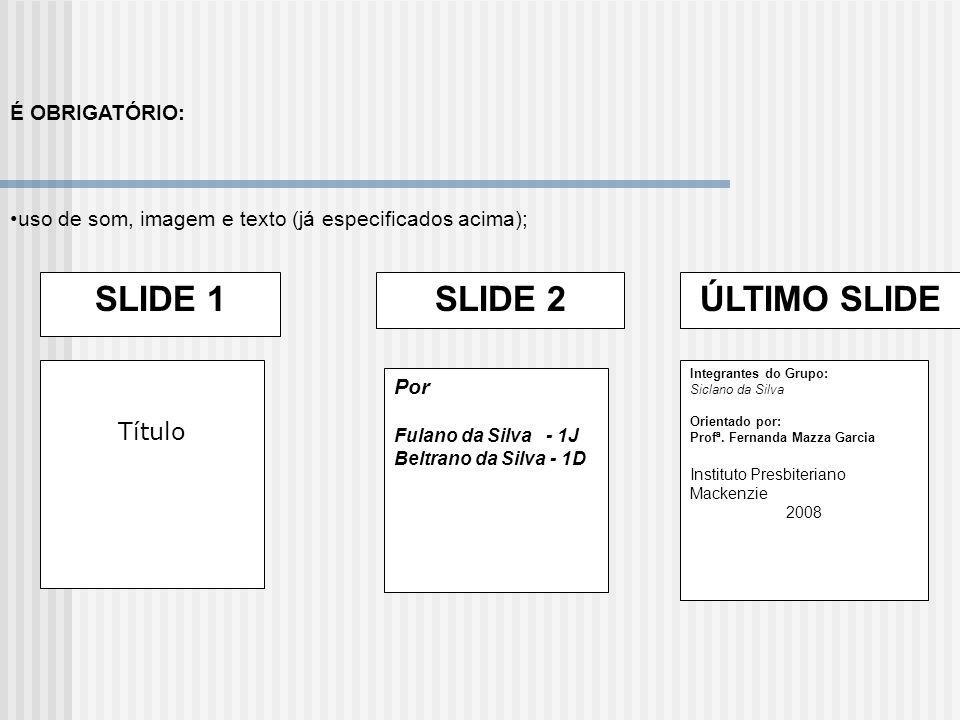 É OBRIGATÓRIO: uso de som, imagem e texto (já especificados acima); SLIDE 1 Título SLIDE 2 Por Fulano da Silva - 1J Beltrano da Silva - 1D ÚLTIMO SLID