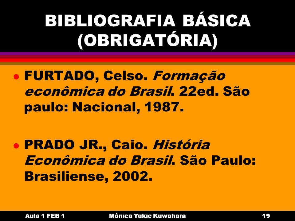 Aula 1 FEB 1Mônica Yukie Kuwahara19 BIBLIOGRAFIA BÁSICA (OBRIGATÓRIA) l FURTADO, Celso. Formação econômica do Brasil. 22ed. São paulo: Nacional, 1987.