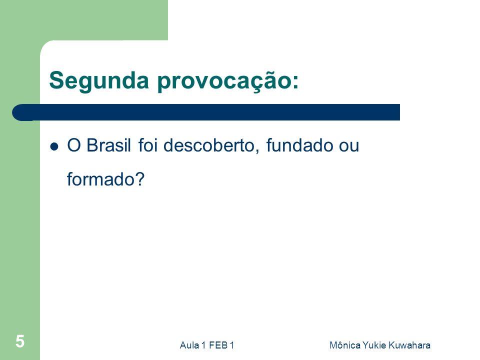 Aula 1 FEB 1Mônica Yukie Kuwahara 5 Segunda provocação: O Brasil foi descoberto, fundado ou formado?
