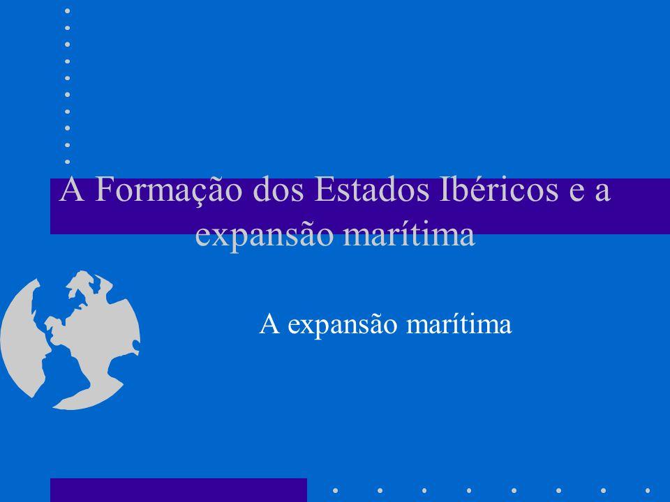 A Formação dos Estados Ibéricos e a expansão marítima A expansão marítima