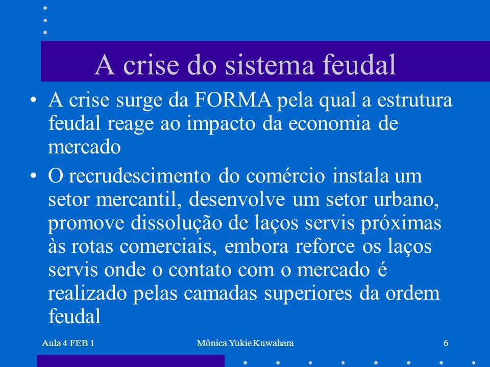 Aula 4 FEB 1Mônica Yukie Kuwahara6 A crise do sistema feudal A crise surge da FORMA pela qual a estrutura feudal reage ao impacto da economia de merca