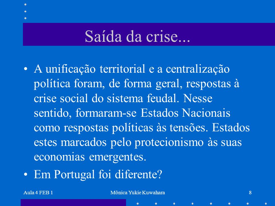 Aula 4 FEB 1Mônica Yukie Kuwahara8 Saída da crise... A unificação territorial e a centralização política foram, de forma geral, respostas à crise soci