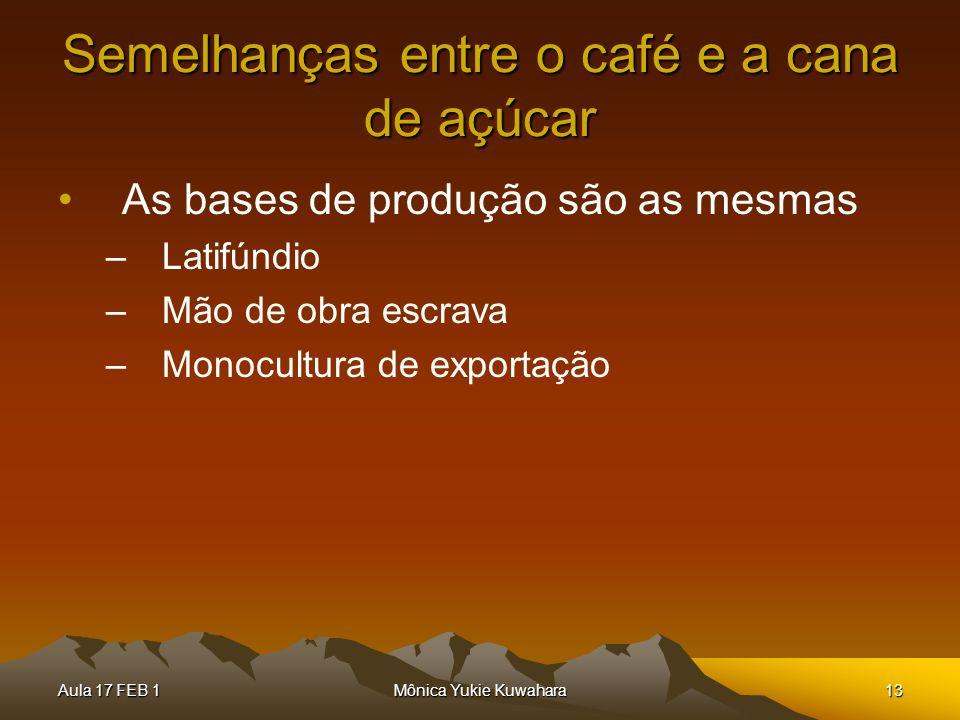 Aula 17 FEB 1Mônica Yukie Kuwahara13 Semelhanças entre o café e a cana de açúcar As bases de produção são as mesmas –Latifúndio –Mão de obra escrava –