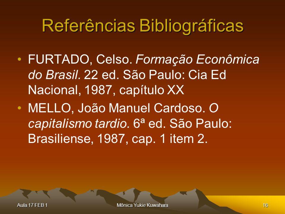 Aula 17 FEB 1Mônica Yukie Kuwahara16 Referências Bibliográficas FURTADO, Celso. Formação Econômica do Brasil. 22 ed. São Paulo: Cia Ed Nacional, 1987,