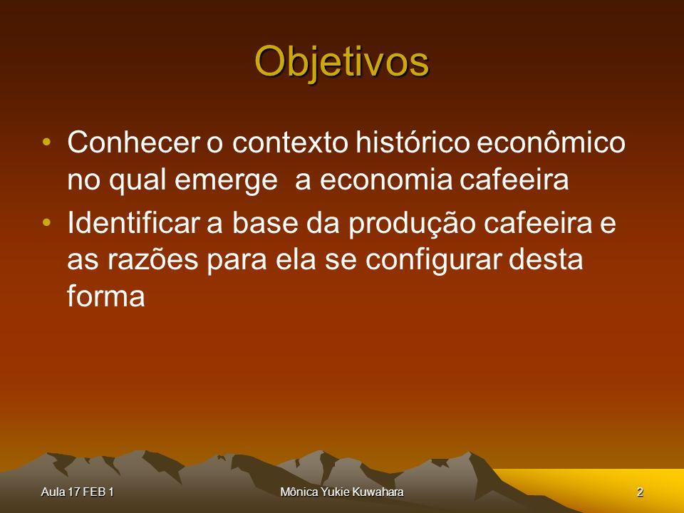 Aula 17 FEB 1Mônica Yukie Kuwahara2 Objetivos Conhecer o contexto histórico econômico no qual emerge a economia cafeeira Identificar a base da produçã
