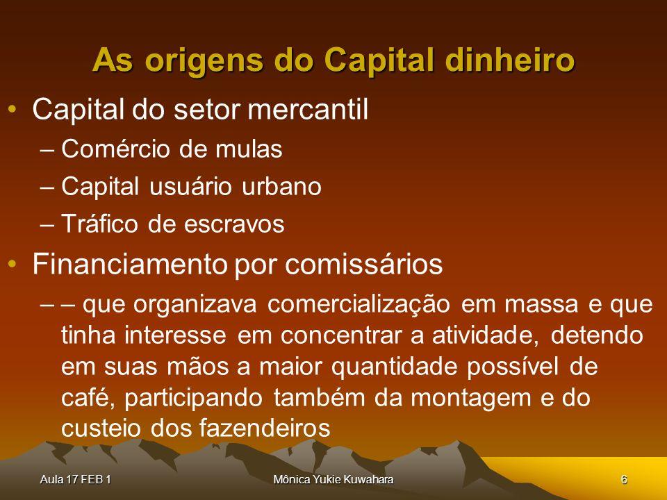 Aula 17 FEB 1Mônica Yukie Kuwahara6 As origens do Capital dinheiro Capital do setor mercantil –Comércio de mulas –Capital usuário urbano –Tráfico de e
