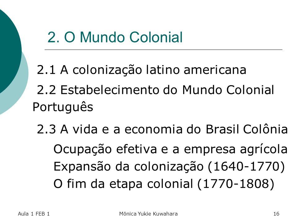 Aula 1 FEB 1Mônica Yukie Kuwahara16 2. O Mundo Colonial 2.1 A colonização latino americana 2.2 Estabelecimento do Mundo Colonial Português 2.3 A vida