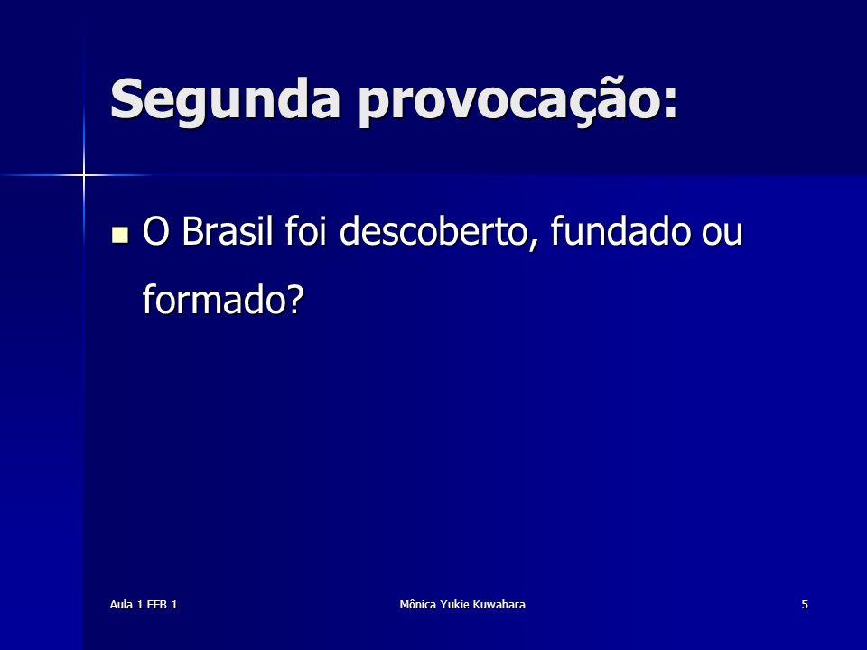 Aula 1 FEB 1Mônica Yukie Kuwahara5 Segunda provocação: O Brasil foi descoberto, fundado ou formado? O Brasil foi descoberto, fundado ou formado?