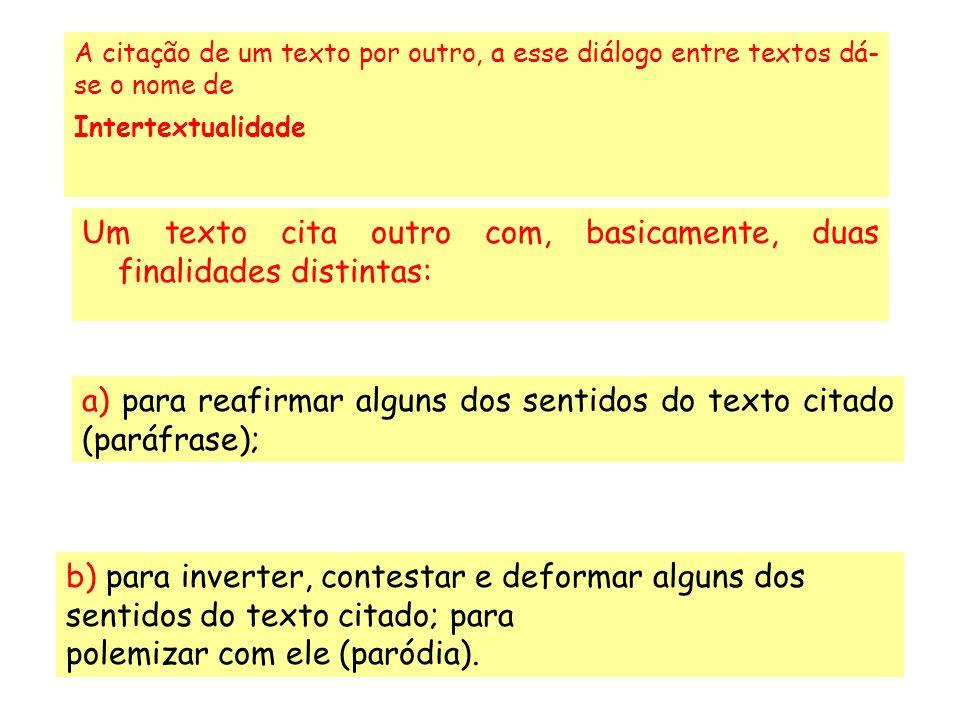 Um texto cita outro com, basicamente, duas finalidades distintas: A citação de um texto por outro, a esse diálogo entre textos dá- se o nome de Intertextualidade a) para reafirmar alguns dos sentidos do texto citado (paráfrase); b) para inverter, contestar e deformar alguns dos sentidos do texto citado; para polemizar com ele (paródia).