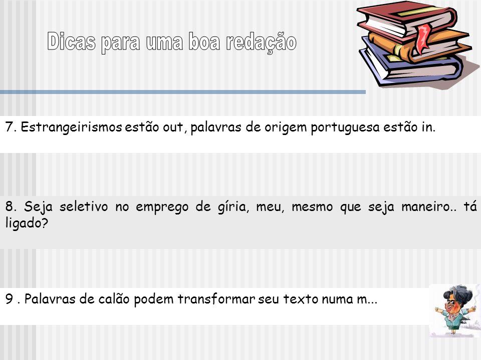 7. Estrangeirismos estão out, palavras de origem portuguesa estão in. 8. Seja seletivo no emprego de gíria, meu, mesmo que seja maneiro.. tá ligado? 9