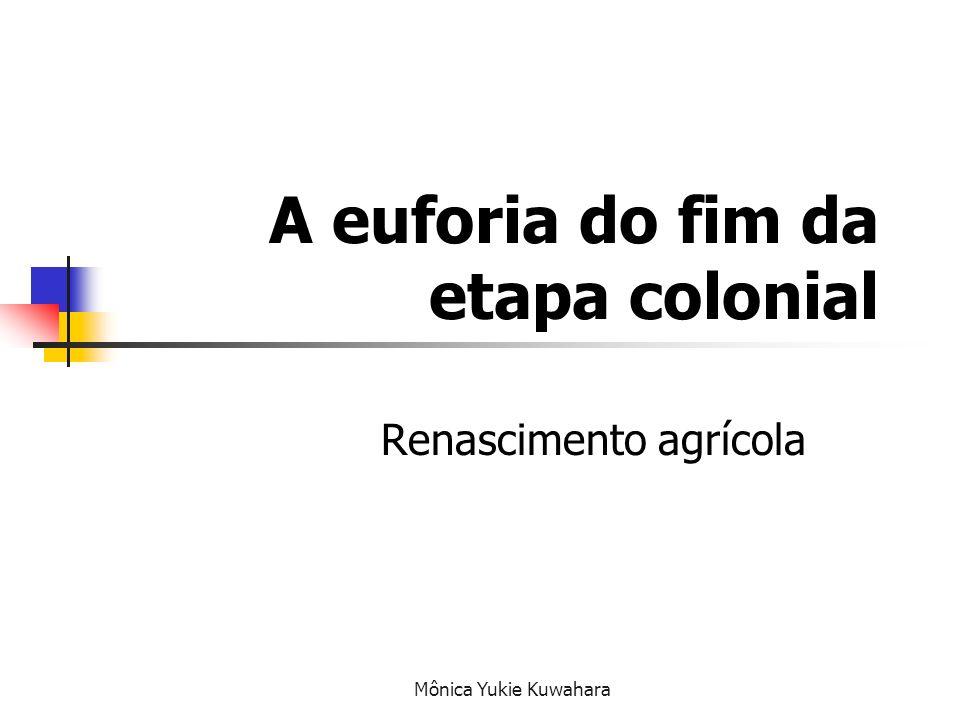 Mônica Yukie Kuwahara Objetivos Conhecer as principais características do fim da etapa colonial Identificar as características do renascimento agrícola Conhecer os antecedentes coloniais da transferência da corte portuguesa