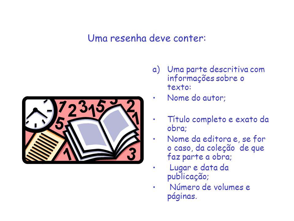 Uma resenha deve conter: a)Uma parte descritiva com informações sobre o texto: Nome do autor; Título completo e exato da obra; Nome da editora e, se f