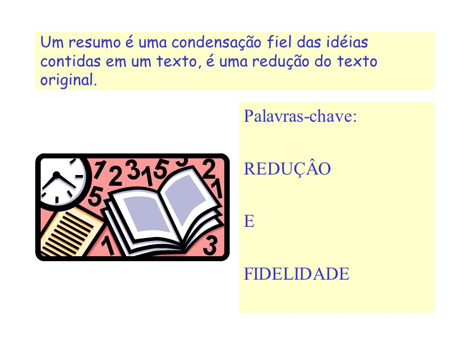 Palavras-chave: REDUÇÂO E FIDELIDADE Um resumo é uma condensação fiel das idéias contidas em um texto, é uma redução do texto original.